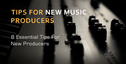 8 tips for new producers